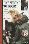 One Second to Glory The Alaska Adventures of Iditarod Champion Dick Mackey