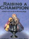 Raising a Champion: A Beginner's Guide to Showing Dogs - A. Meredith John - Paperback