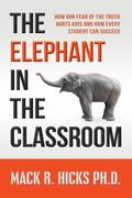 Elephant in the Classroom : How Our Fear of the Truth Hurts Kids and How Every Student Can S...