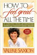 How To Feel Great All The Time A Lifelong Plan For Unlimited Energy And Radiant Good Health