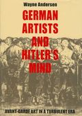 German Artists and Hitler's Mind Avant-garde Art in a Turbulent Era