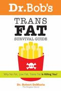 Dr. Bob's Trans Fat Survival Guide Why No Fat-low Fat-trans Fat- Is Killing You