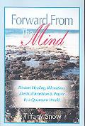 Forward from the Mind Distant Healing, Bilocation, Medical Intuition & Prayer in a Quantum W...