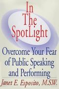 In the Spotlight Overcome Your Fear of Public Speaking and Performing