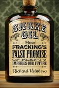 Snake Oil : How the Fracking Industry's False Promise of Plenty Imperils Our Future
