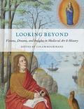 Looking Beyond : Visions, Dreams and Insights in Medieval Art and Thought