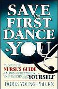 Save the First Dance for You The Complete Nurse's Guide to Serving Your Profession, Your Pat...