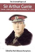 The Selected Papers Of Sir Arthur Currie: Diaries, Letters, and Report to the Ministry, 1917...