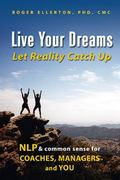 Live Your Dreams, Let Reality Catch Up : NLP and Common Sense for Coaches, Managers and You