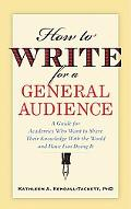How to Write for a General Audience A Guide for Academics Who Want to Share Their Knowledge ...