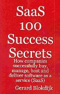 Saas 100 Success Secrets - How Companies Successfully Buy, Manage, Host And Deliver Software...