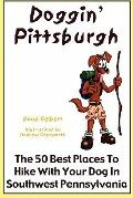Doggin' Pittsburgh : The 50 Best Places to Hike with Your Dog in Southwest Pennsylvania