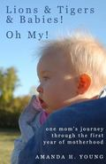 Lions & Tigers & Babies! Oh My!: one mom's journey through the first year of motherhood (Vol...