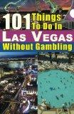 101 Things to do in Las Vegas Without Gambling: The Las Vegas travel guide that brings you t...