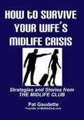 How to Survive Your Wife's Midlife Crisis : Strategies and Stories from the Midlife Club