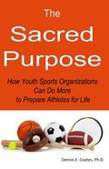Sacred Purpose : How Youth Sports Organizations Can Do More to Prepare Athletes for Life