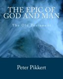 The Epic of God and Man: Volume 1: The Old Testament