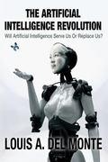 Artificial Intelligence Revolution : Will Artificial Intelligence Serve Us or Replace Us?