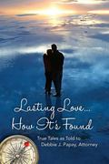 Lasting Love ... How It's Found : True Tales As Told to Debbie J. Papay, Attorney