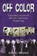 Off Color : The Violent History of Detroit's Notorius Purple Gang
