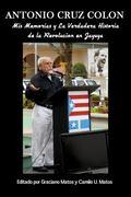 Antonio Cruz Col�n : Una Autobiograf�a Oral de Don Antonio Cruz Col�n: Mis Memorias y la Ver...