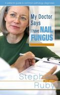 My Doctor Says I Have Nail Fungus : A Patient's Guide to Common Medical Diagnosis