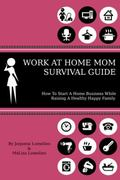 Work at Home Mom Survival Guide : How to Start a Home Business While Raising a Healthy Happy...
