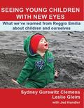 Seeing Young Children with New Eyes : What We've Learned from Reggio Emilia about Children a...