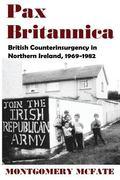 Pax Britannica : British Counterinsurgency in Northern Ireland 1969-1982