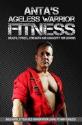 Anta's Ageless Warrior Fitness : Health, Fitness, Strength and Longevity for Seniors