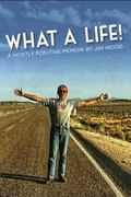 What a Life! : A Mostly Positive Memoir by Jim Wood