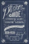 Pastor's Guide to Fruitful Work and Economic Wisdom : Understanding What Your People Do All Day