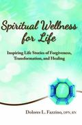 Spiritual Wellness for Life : Inspiring Life Stories of Forgiveness, Transformation, and Hea...