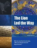 Lion Led the Way : Wise Men Came from the East Saying, Where Is He Who Has Been Born King of...