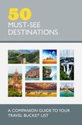 50 Must-See Destinations : A Companion Guide to Your Travel Bucket List