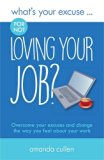 What's Your Excuse for Not Loving Your Job?: Overcome Your Excuses and Change the Way You Fe...