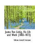 Justus Von Liebig, His Life And Work (1803-1873)