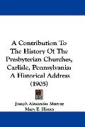 A Contribution To The History Of The Presbyterian Churches, Carlisle, Pennsylvania: A Histor...