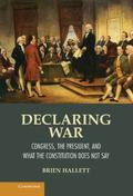 Declaring War : Congress, the President, and What the Constitution Does Not Say