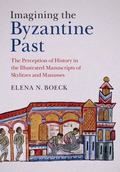 Imagining the Byzantine Past : The Perception of History in the Illustrated Manuscripts of S...