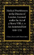 Medical Practitioners in the Diocese of London, Licensed under the Act of 3 Henry VIII, C. I...
