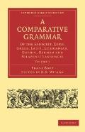 A Comparative Grammar of the Sanscrit, Zend, Greek, Latin, Lithuanian, Gothic, German, and S...