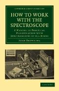 How to Work with the Spectroscope : A Manual of Practical Manipulation with Spectroscopes of...