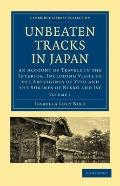 Unbeaten Tracks in Japan: Volume 1 : An Account of Travels in the Interior, Including Visits...