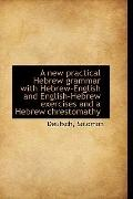 A new practical Hebrew grammar with Hebrew-English and English-Hebrew exercises and a Hebrew...