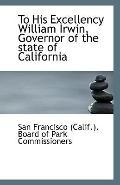 To His Excellency William Irwin, Governor of the state of California