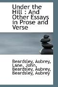 Under the Hill: And Other Essays in Prose and Verse