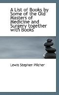 A List of Books by Some of the Old Masters of Medicine and Surgery together with Books