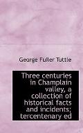 Three centuries in Champlain valley, a collection of historical facts and incidents; tercent...