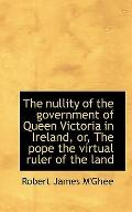 The nullity of the government of Queen Victoria in Ireland, or, The pope the virtual ruler o...
